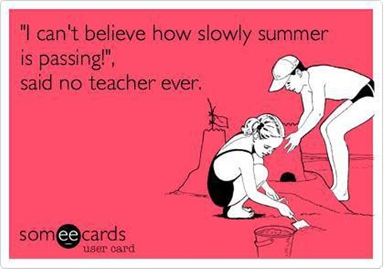 """I can't believe how slow summer is passing!"", said no teacher ever."