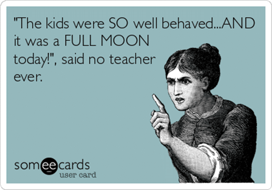 """The kids were so well behaved... AND it was a FULL MOON today!"", said no teacher ever."
