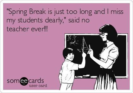 """Spring Break is just too long and I miss my students dearly,"" said no teacher ever!!!"