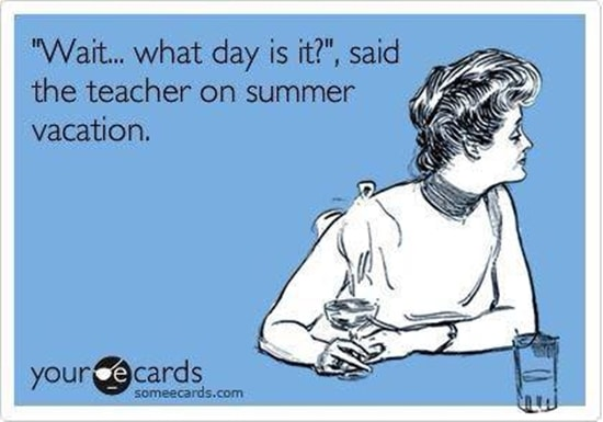"Wait… what day is it?"", said the teacher on summer vacation."